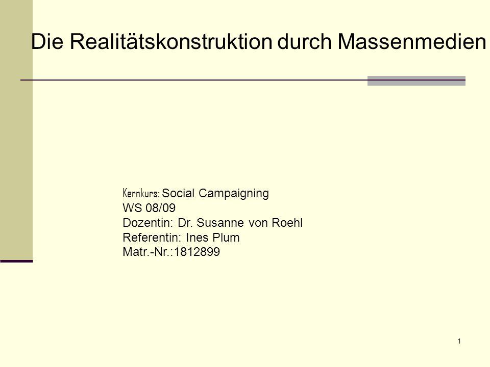 1 Die Realitätskonstruktion durch Massenmedien Kernkurs: Social Campaigning WS 08/09 Dozentin: Dr. Susanne von Roehl Referentin: Ines Plum Matr.-Nr.:1