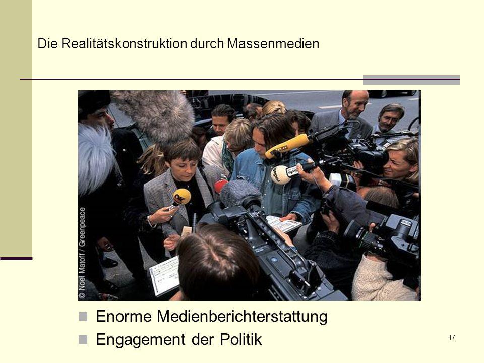 17 Enorme Medienberichterstattung Engagement der Politik Die Realitätskonstruktion durch Massenmedien