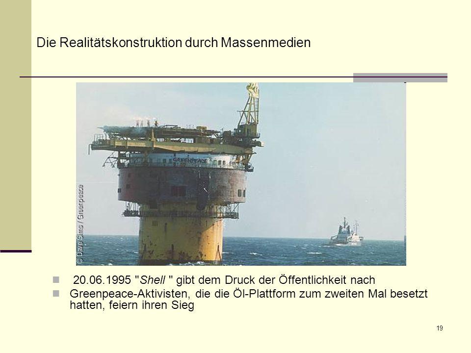 19 20.06.1995 Shell gibt dem Druck der Öffentlichkeit nach Greenpeace-Aktivisten, die die Öl-Plattform zum zweiten Mal besetzt hatten, feiern ihren Sieg Die Realitätskonstruktion durch Massenmedien