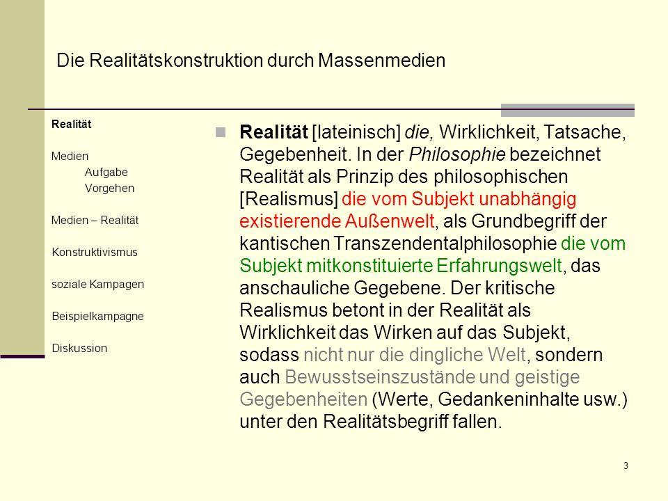 3 Realität Medien Aufgabe Vorgehen Medien – Realität Konstruktivismus soziale Kampagen Beispielkampagne Diskussion Realität [lateinisch] die, Wirklichkeit, Tatsache, Gegebenheit.