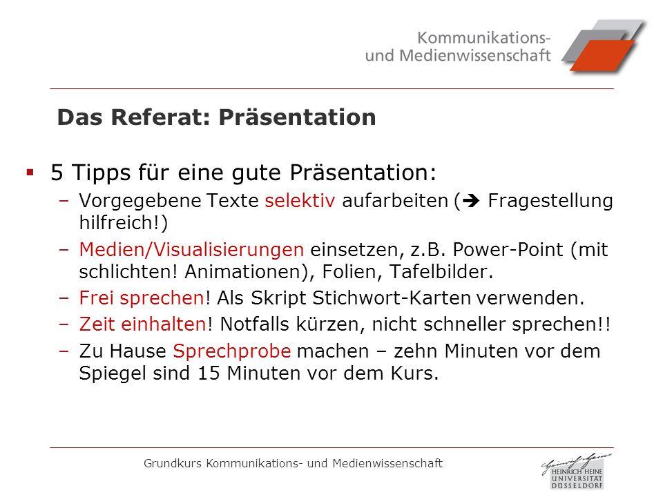 Grundkurs Kommunikations- und Medienwissenschaft Das Referat: Präsentation 5 Tipps für eine gute Präsentation: –Vorgegebene Texte selektiv aufarbeiten