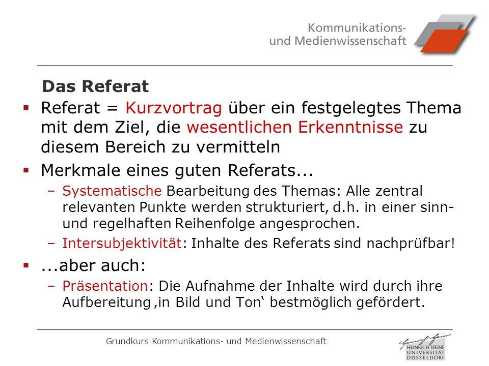 Grundkurs Kommunikations- und Medienwissenschaft Das Referat Referat = Kurzvortrag über ein festgelegtes Thema mit dem Ziel, die wesentlichen Erkenntn