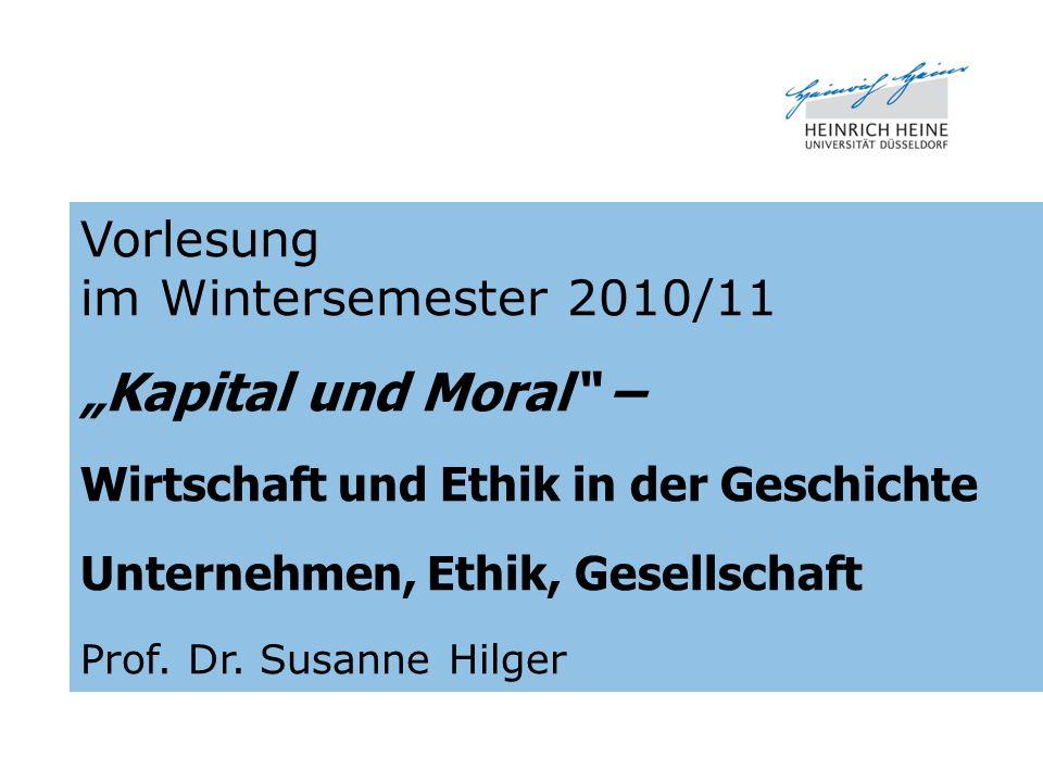Vorlesung im Wintersemester 2010/11 Kapital und Moral – Wirtschaft und Ethik in der Geschichte Unternehmen, Ethik, Gesellschaft Prof. Dr. Susanne Hilg