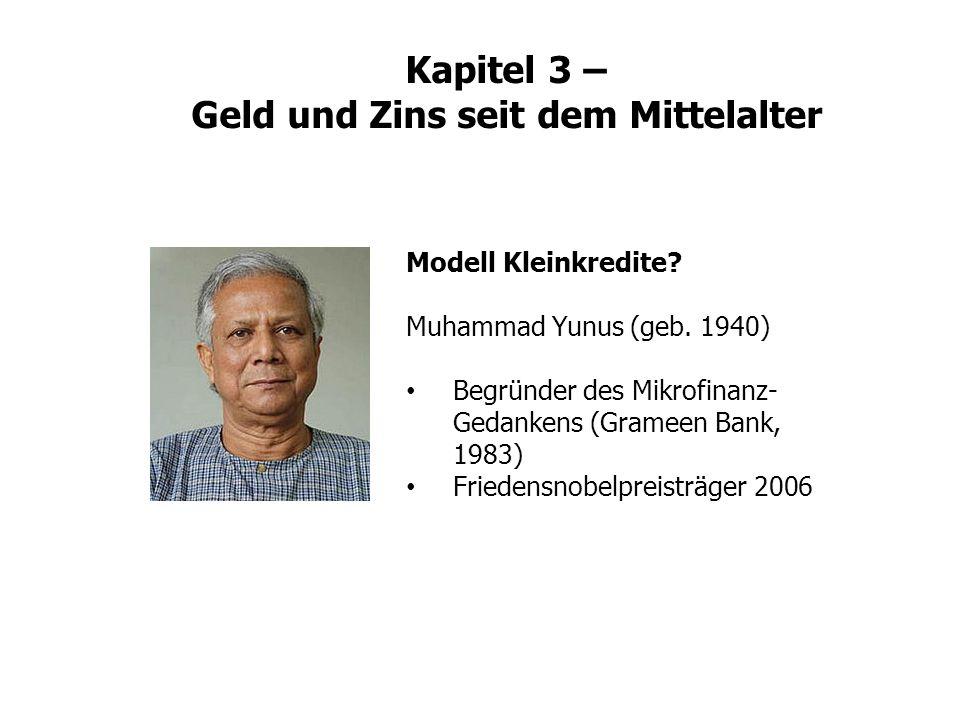 Kapitel 3 – Geld und Zins seit dem Mittelalter Modell Kleinkredite? Muhammad Yunus (geb. 1940) Begründer des Mikrofinanz- Gedankens (Grameen Bank, 198