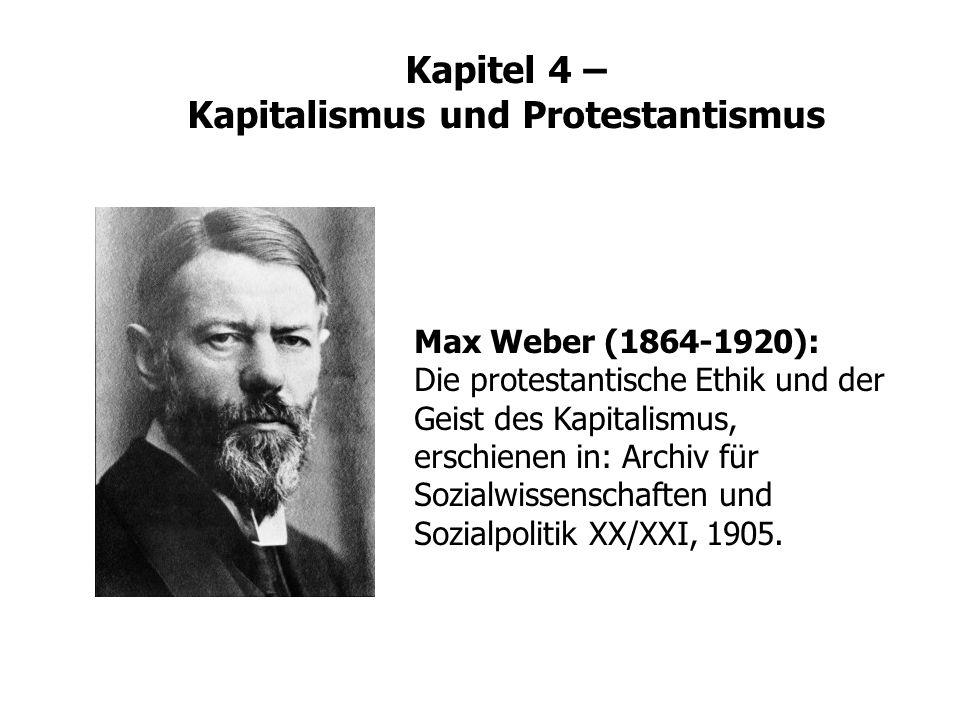 Kapitel 4 – Kapitalismus und Protestantismus Max Weber (1864-1920): Die protestantische Ethik und der Geist des Kapitalismus, erschienen in: Archiv fü