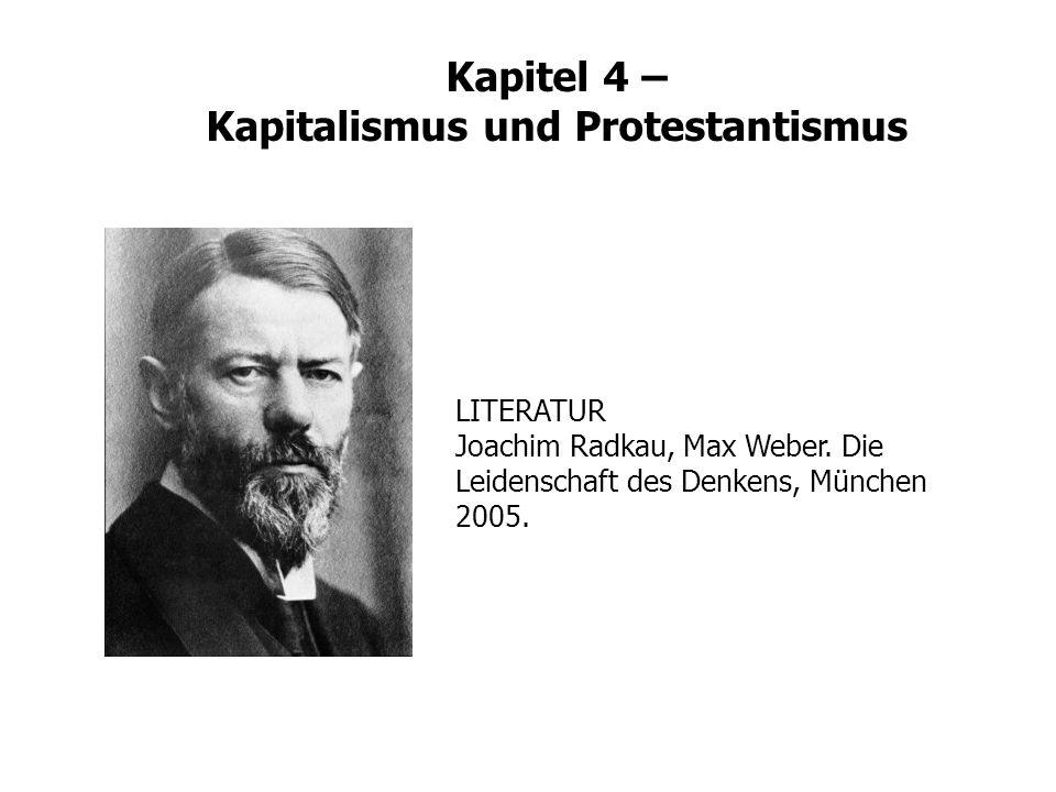 Kapitel 4 – Kapitalismus und Protestantismus LITERATUR Joachim Radkau, Max Weber. Die Leidenschaft des Denkens, München 2005.