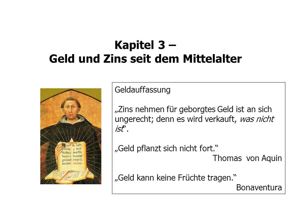 Kapitel 3 – Geld und Zins seit dem Mittelalter Geldauffassung Zins nehmen für geborgtes Geld ist an sich ungerecht; denn es wird verkauft, was nicht i