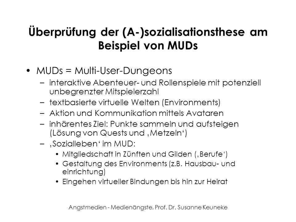 Angstmedien - Medienängste, Prof. Dr. Susanne Keuneke Überprüfung der (A-)sozialisationsthese am Beispiel von MUDs MUDs = Multi-User-Dungeons –interak