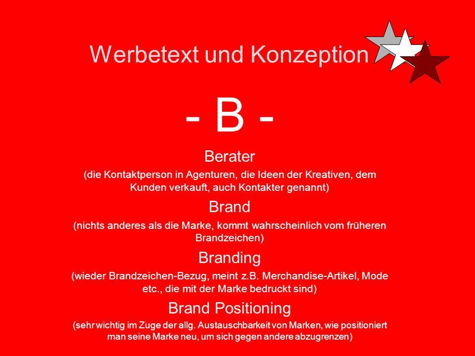 Werbetext und Konzeption - B - Berater (die Kontaktperson in Agenturen, die Ideen der Kreativen, dem Kunden verkauft, auch Kontakter genannt) Brand (nichts anderes als die Marke, kommt wahrscheinlich vom früheren Brandzeichen) Branding (wieder Brandzeichen-Bezug, meint z.B.