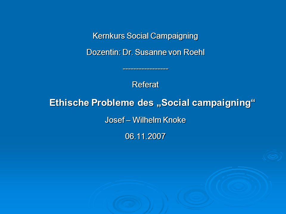 Kernkurs Social Campaigning Dozentin: Dr. Susanne von Roehl -----------------Referat Ethische Probleme des Social campaigning Ethische Probleme des So