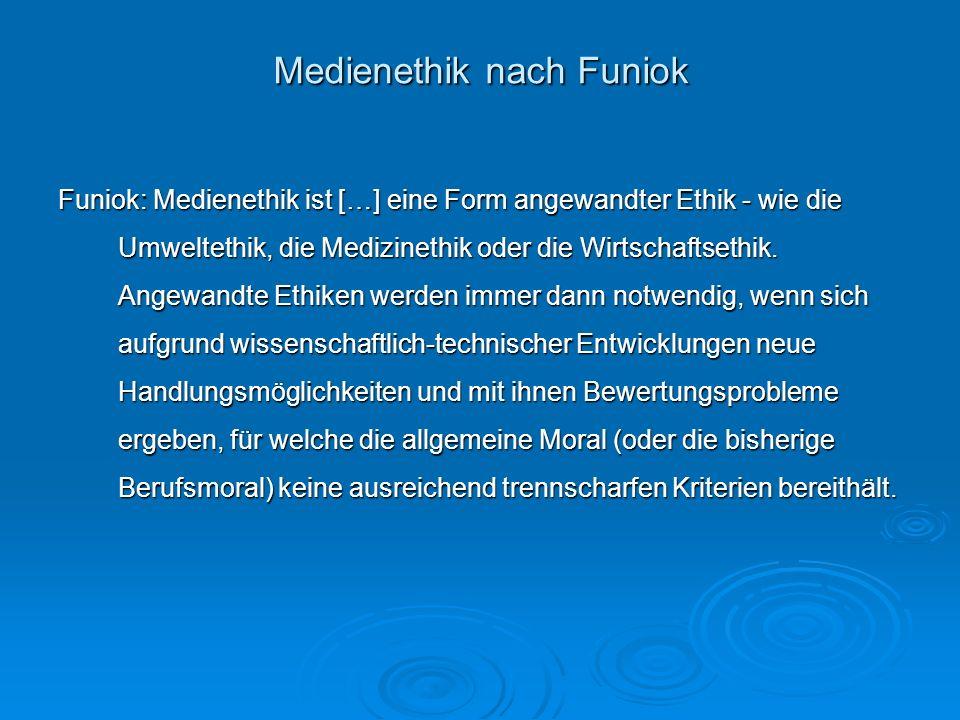 Medienethik nach Funiok Medienethik nach Funiok Funiok: Medienethik ist […] eine Form angewandter Ethik - wie die Umweltethik, die Medizinethik oder d