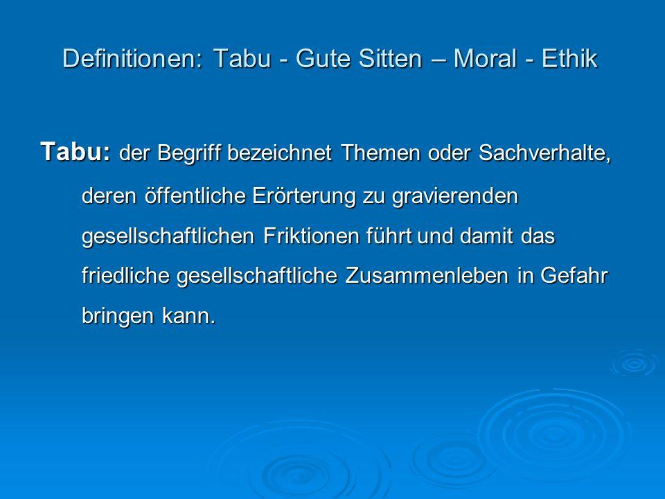 Definitionen: Tabu - Gute Sitten – Moral - Ethik Gute Sitten: der Begriff bezeichnet ein öffentliches oder privates Handeln innerhalb eines Kulturkreises, daß sich an traditionellen Werten und Normen orientiert.