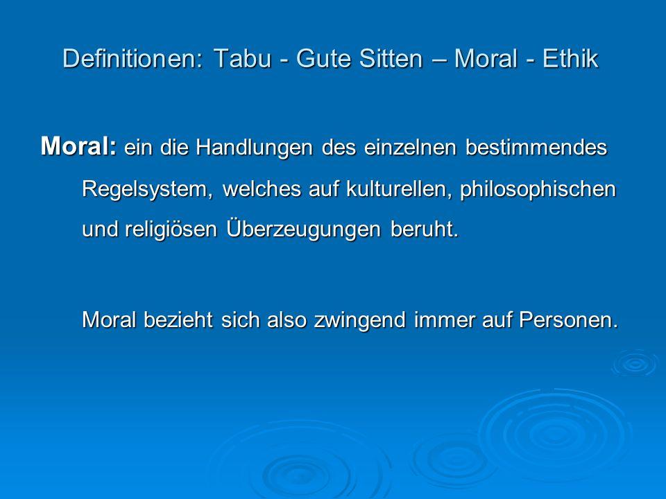 Definitionen: Tabu - Gute Sitten – Moral - Ethik Ethik: das der Moral zugrundeliegende theorethische Gedankengebäude, also Regeln und Sätze, die angeben oder vorschreiben, wie man richtig handelt.