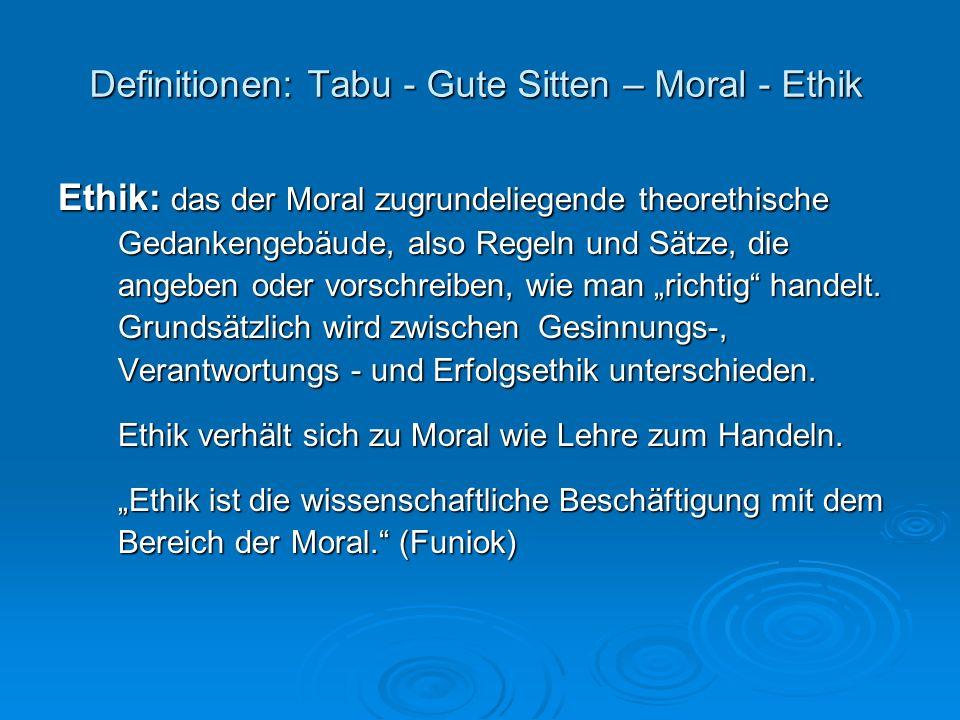 Definitionen: Tabu - Gute Sitten – Moral - Ethik Ethik: das der Moral zugrundeliegende theorethische Gedankengebäude, also Regeln und Sätze, die angeb