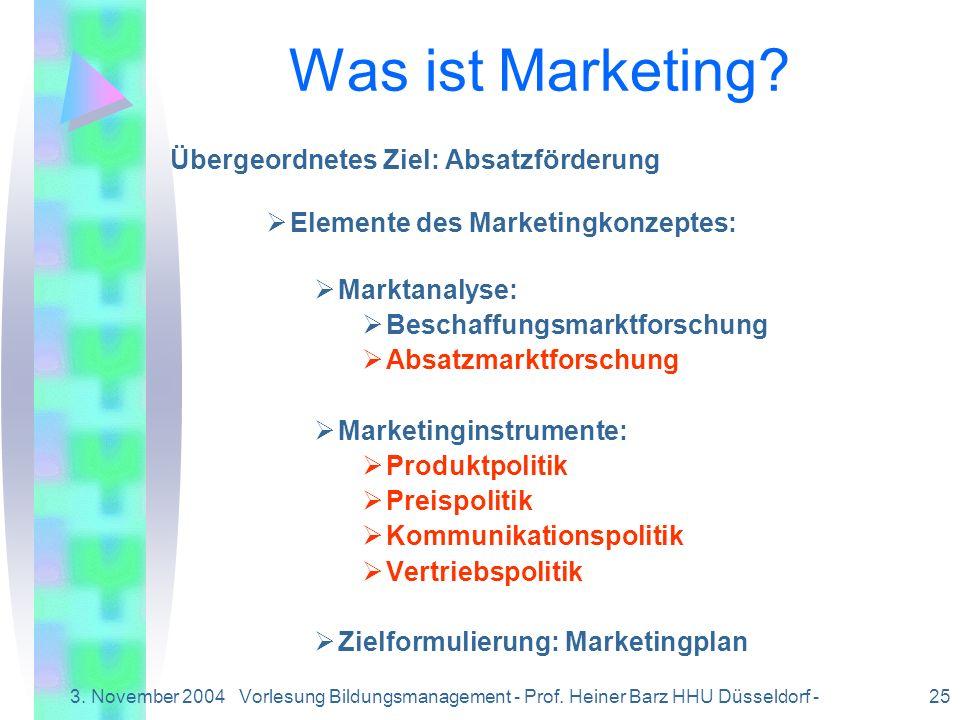 3. November 2004Vorlesung Bildungsmanagement - Prof. Heiner Barz HHU Düsseldorf - 25 Was ist Marketing? Übergeordnetes Ziel: Absatzförderung Elemente