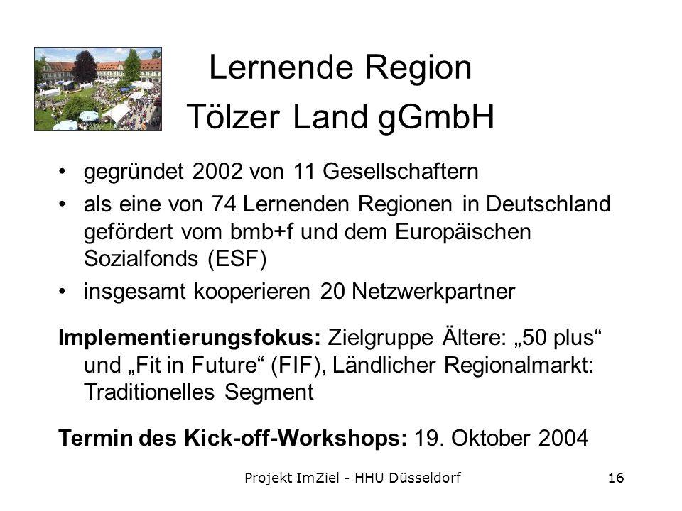 Projekt ImZiel - HHU Düsseldorf16 Lernende Region Tölzer Land gGmbH gegründet 2002 von 11 Gesellschaftern als eine von 74 Lernenden Regionen in Deutschland gefördert vom bmb+f und dem Europäischen Sozialfonds (ESF) insgesamt kooperieren 20 Netzwerkpartner Implementierungsfokus: Zielgruppe Ältere: 50 plus und Fit in Future (FIF), Ländlicher Regionalmarkt: Traditionelles Segment Termin des Kick-off-Workshops: 19.