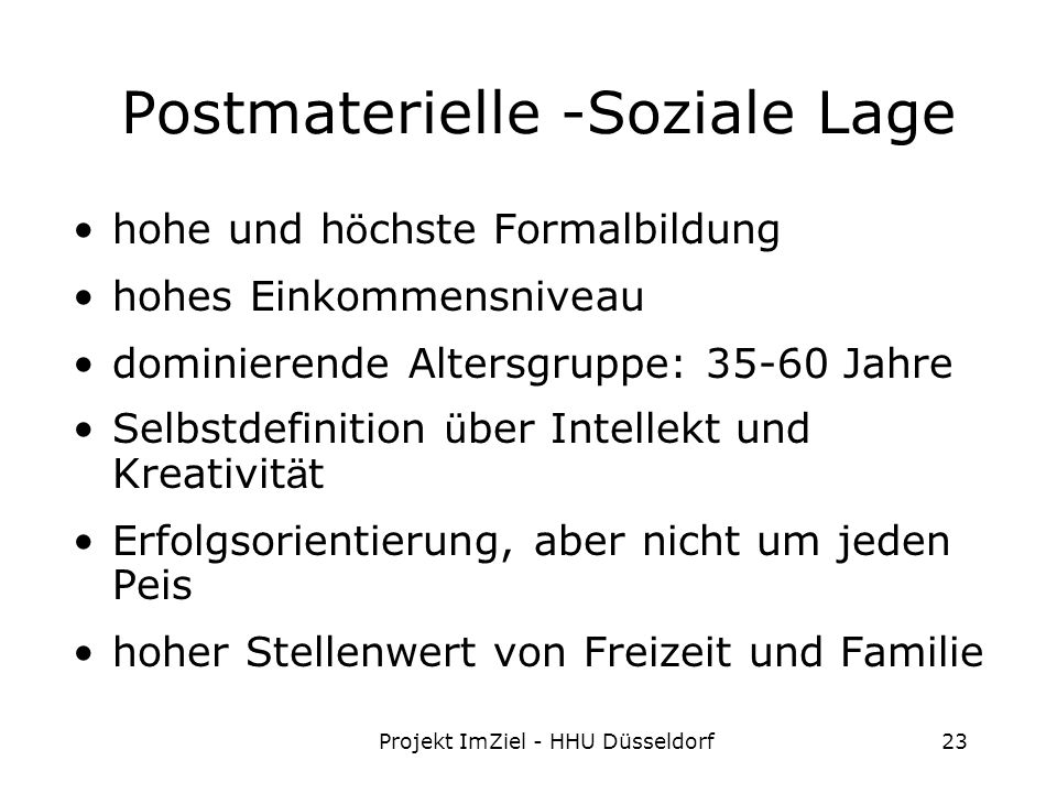 Projekt ImZiel - HHU Düsseldorf23 Postmaterielle -Soziale Lage hohe und h ö chste Formalbildung hohes Einkommensniveau dominierende Altersgruppe: 35-60 Jahre Selbstdefinition ü ber Intellekt und Kreativit ä t Erfolgsorientierung, aber nicht um jeden Peis hoher Stellenwert von Freizeit und Familie