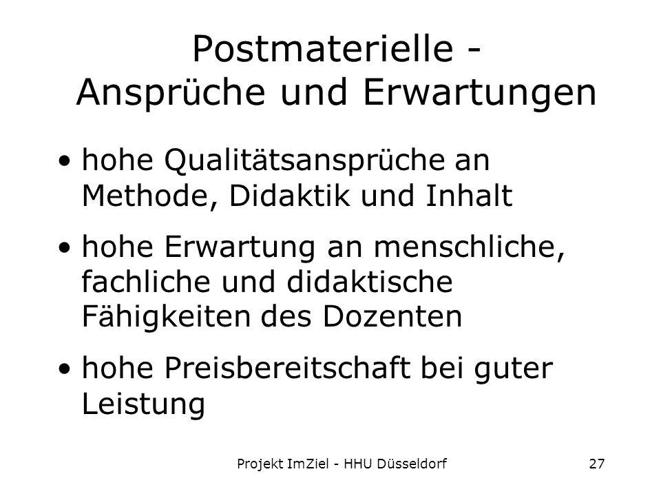 Projekt ImZiel - HHU Düsseldorf27 Postmaterielle - Anspr ü che und Erwartungen hohe Qualit ä tsanspr ü che an Methode, Didaktik und Inhalt hohe Erwartung an menschliche, fachliche und didaktische F ä higkeiten des Dozenten hohe Preisbereitschaft bei guter Leistung