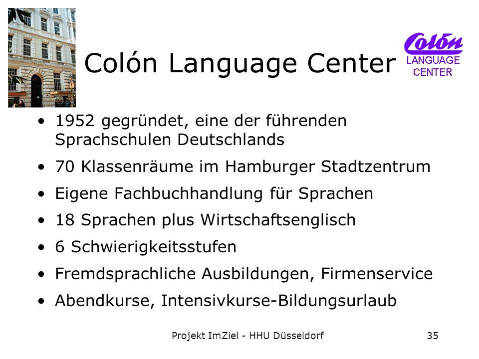 Projekt ImZiel - HHU Düsseldorf35 Colón Language Center 1952 gegründet, eine der führenden Sprachschulen Deutschlands 70 Klassenräume im Hamburger Stadtzentrum Eigene Fachbuchhandlung für Sprachen 18 Sprachen plus Wirtschaftsenglisch 6 Schwierigkeitsstufen Fremdsprachliche Ausbildungen, Firmenservice Abendkurse, Intensivkurse-Bildungsurlaub