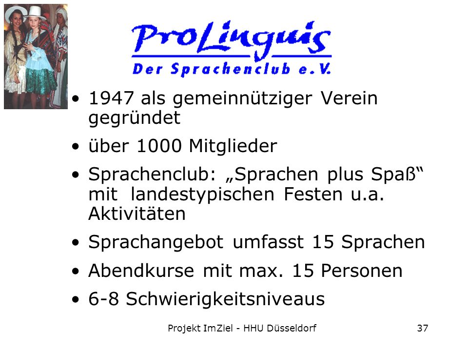 Projekt ImZiel - HHU Düsseldorf37 1947 als gemeinnütziger Verein gegründet über 1000 Mitglieder Sprachenclub: Sprachen plus Spaß mit landestypischen Festen u.a.