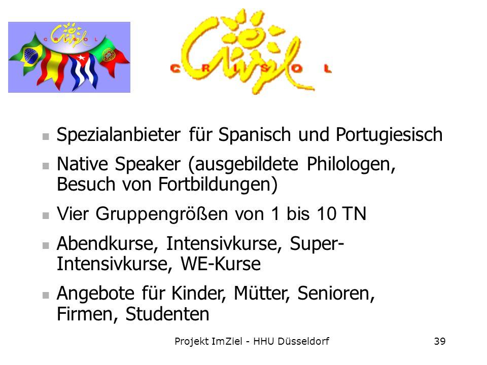 Projekt ImZiel - HHU Düsseldorf39 Spezialanbieter für Spanisch und Portugiesisch Native Speaker (ausgebildete Philologen, Besuch von Fortbildungen) Vier Gruppengrößen von 1 bis 10 TN Abendkurse, Intensivkurse, Super- Intensivkurse, WE-Kurse Angebote für Kinder, Mütter, Senioren, Firmen, Studenten
