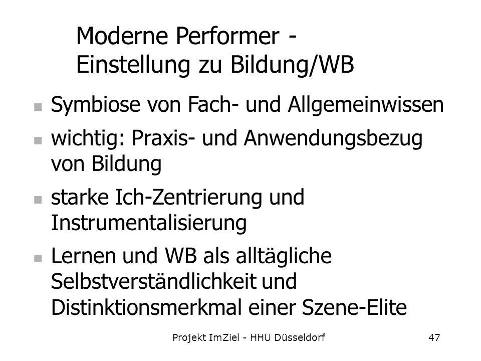 Projekt ImZiel - HHU Düsseldorf47 Moderne Performer - Einstellung zu Bildung/WB Symbiose von Fach- und Allgemeinwissen wichtig: Praxis- und Anwendungsbezug von Bildung starke Ich-Zentrierung und Instrumentalisierung Lernen und WB als allt ä gliche Selbstverst ä ndlichkeit und Distinktionsmerkmal einer Szene-Elite