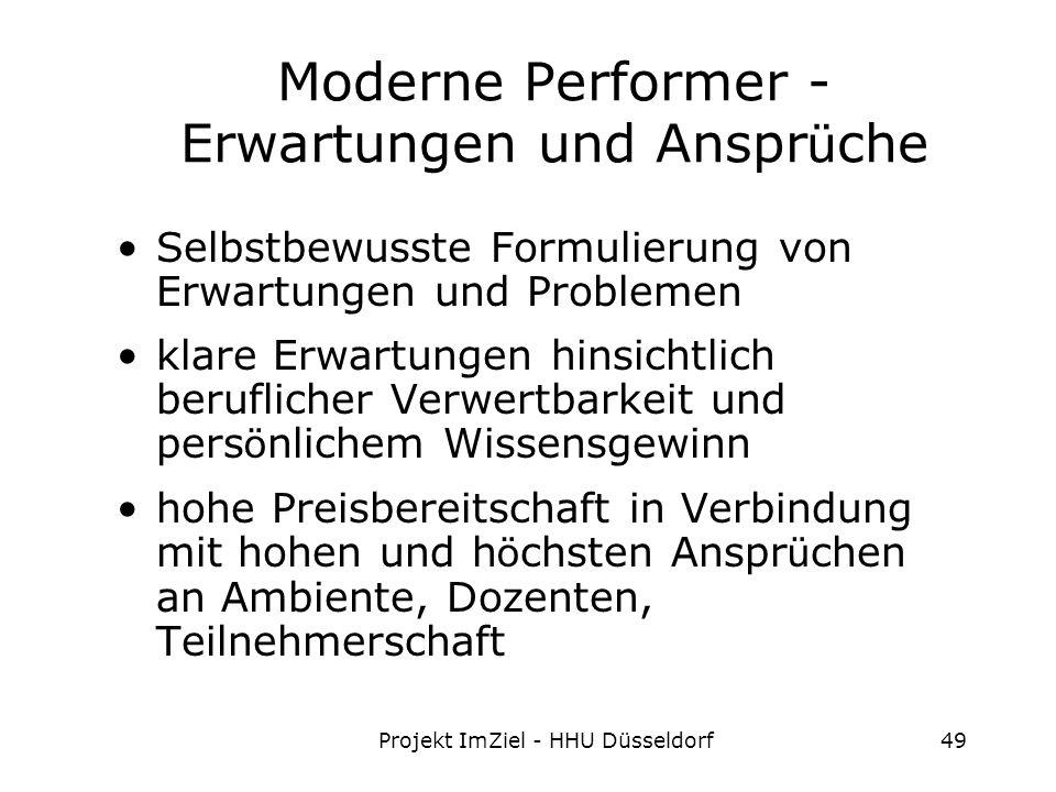 Projekt ImZiel - HHU Düsseldorf49 Moderne Performer - Erwartungen und Anspr ü che Selbstbewusste Formulierung von Erwartungen und Problemen klare Erwartungen hinsichtlich beruflicher Verwertbarkeit und pers ö nlichem Wissensgewinn hohe Preisbereitschaft in Verbindung mit hohen und h ö chsten Anspr ü chen an Ambiente, Dozenten, Teilnehmerschaft