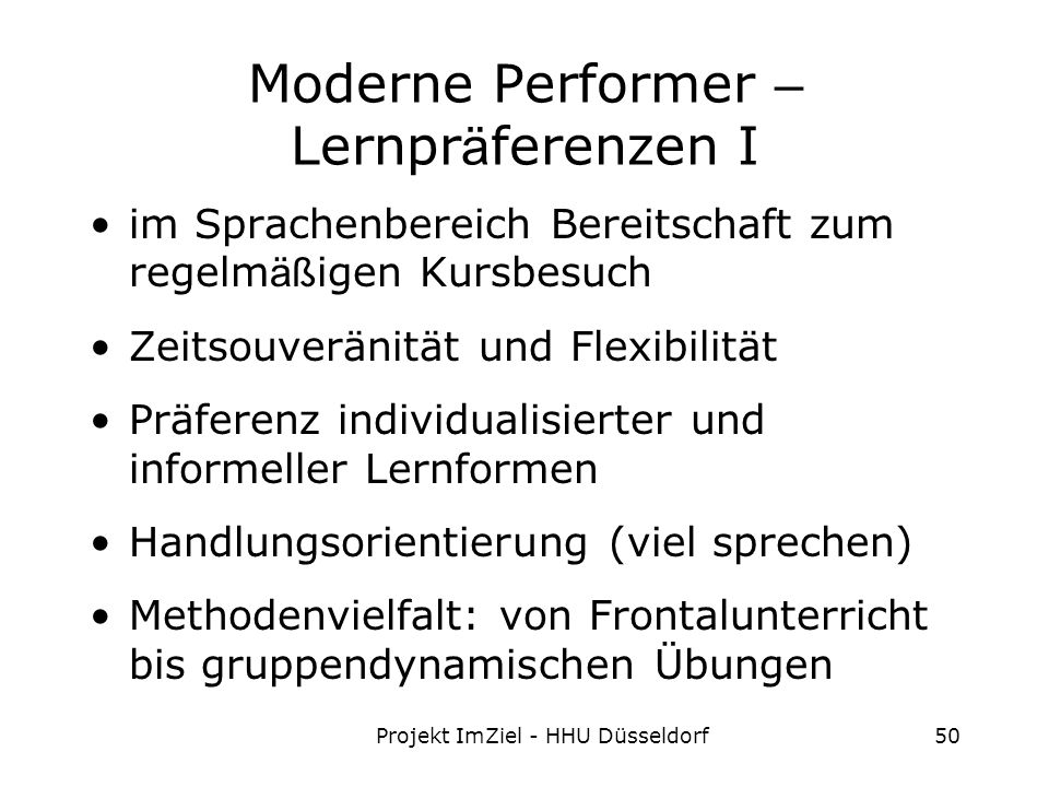 Projekt ImZiel - HHU Düsseldorf50 Moderne Performer – Lernpr ä ferenzen I im Sprachenbereich Bereitschaft zum regelm äß igen Kursbesuch Zeitsouveränität und Flexibilität Präferenz individualisierter und informeller Lernformen Handlungsorientierung (viel sprechen) Methodenvielfalt: von Frontalunterricht bis gruppendynamischen Übungen