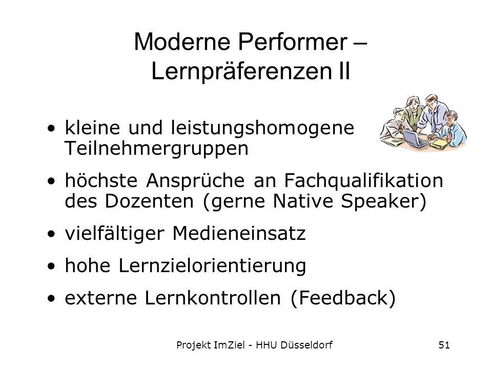Projekt ImZiel - HHU Düsseldorf51 Moderne Performer – Lernpräferenzen II kleine und leistungshomogene Teilnehmergruppen höchste Ansprüche an Fachqualifikation des Dozenten (gerne Native Speaker) vielfältiger Medieneinsatz hohe Lernzielorientierung externe Lernkontrollen (Feedback)
