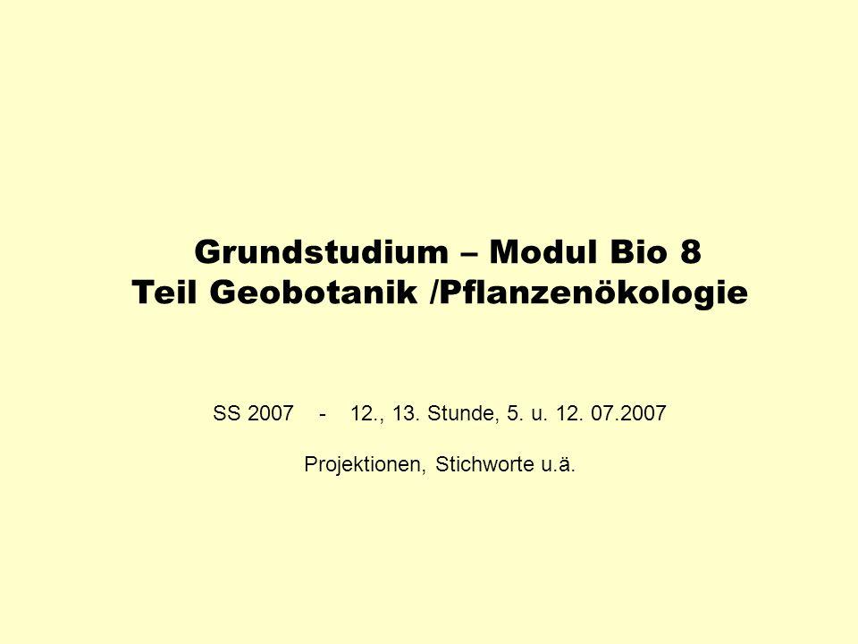 Grundstudium – Modul Bio 8 Teil Geobotanik /Pflanzenökologie SS 2007 - 12., 13. Stunde, 5. u. 12. 07.2007 Projektionen, Stichworte u.ä.