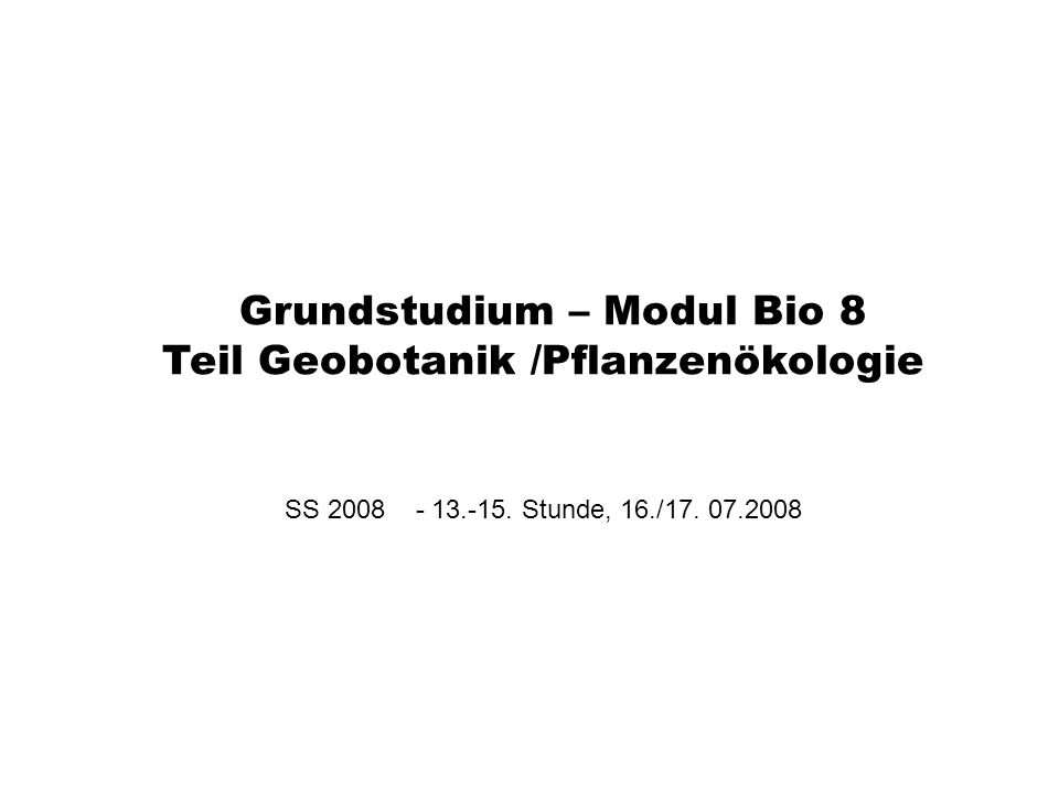 Grundstudium – Modul Bio 8 Teil Geobotanik /Pflanzenökologie SS 2008 - 13.-15. Stunde, 16./17. 07.2008