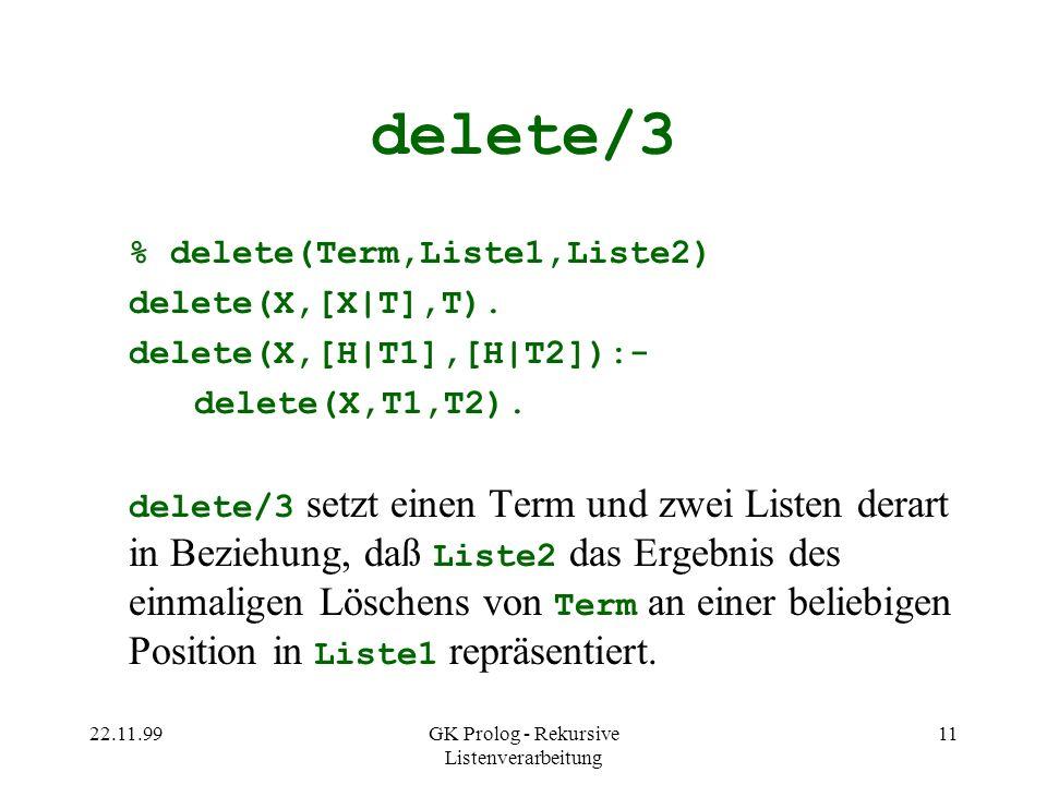 22.11.99GK Prolog - Rekursive Listenverarbeitung 11 delete/3 % delete(Term,Liste1,Liste2) delete(X,[X|T],T).