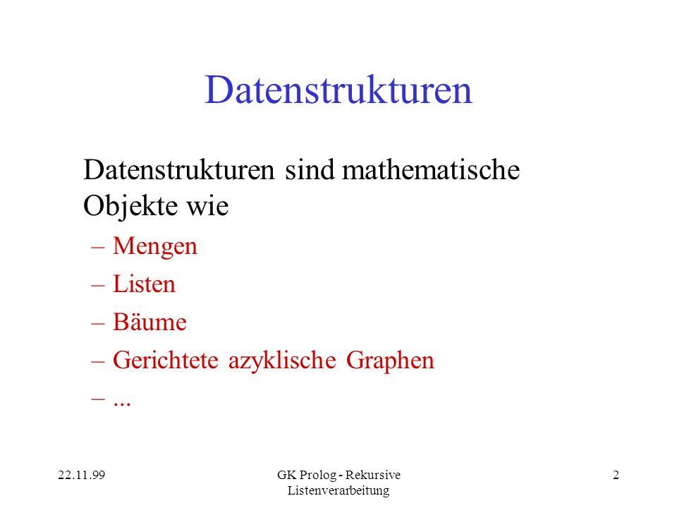 22.11.99GK Prolog - Rekursive Listenverarbeitung 3 Datenstruktur-Komponenten Eine abstrakte Datenstruktur besteht aus zwei Komponenten: –Einer Definition für die Repräsentation der Daten.