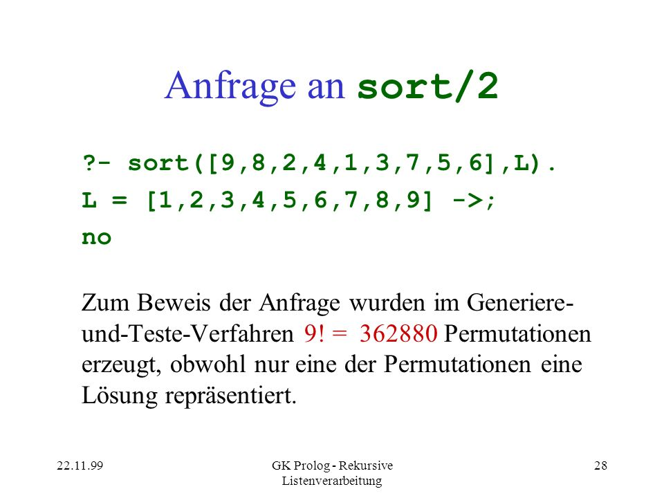 22.11.99GK Prolog - Rekursive Listenverarbeitung 28 Anfrage an sort/2 ?- sort([9,8,2,4,1,3,7,5,6],L).