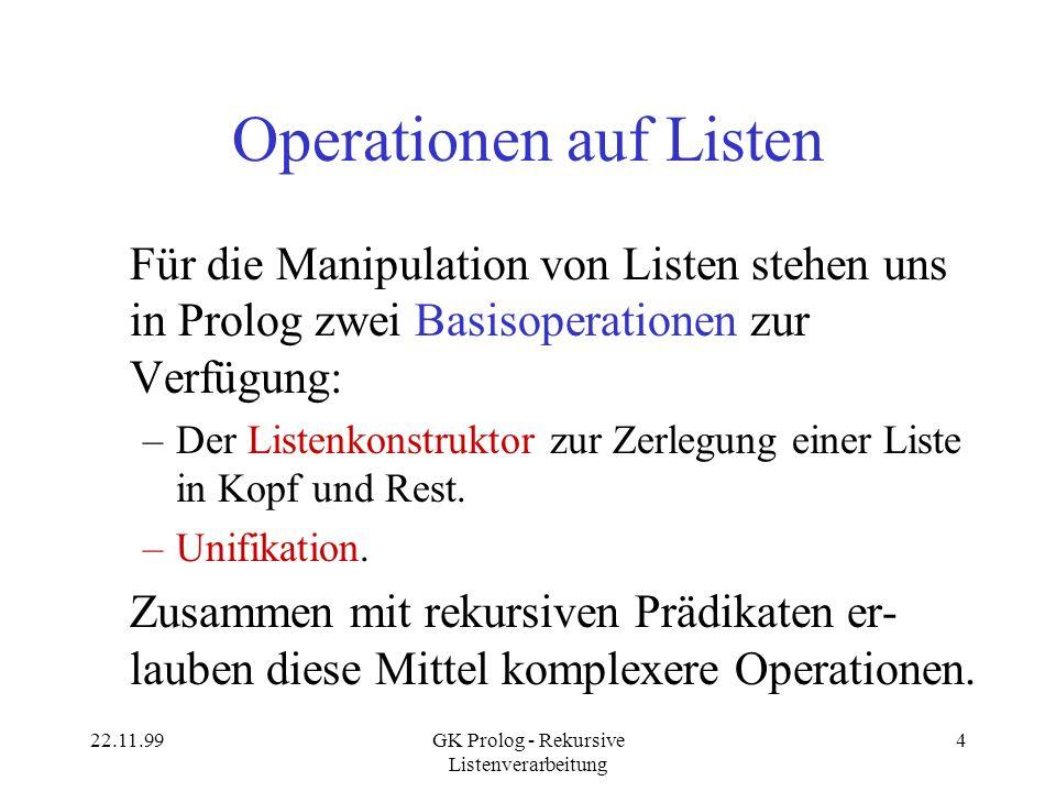 22.11.99GK Prolog - Rekursive Listenverarbeitung 4 Operationen auf Listen Für die Manipulation von Listen stehen uns in Prolog zwei Basisoperationen zur Verfügung: –Der Listenkonstruktor zur Zerlegung einer Liste in Kopf und Rest.