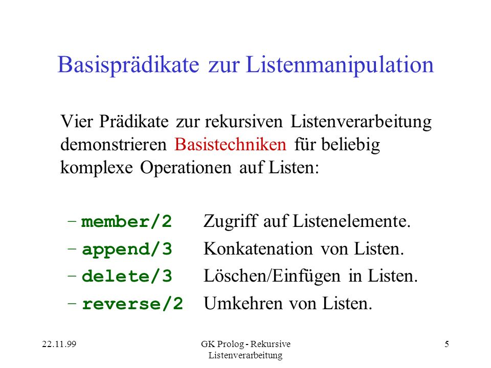 22.11.99GK Prolog - Rekursive Listenverarbeitung 5 Basisprädikate zur Listenmanipulation Vier Prädikate zur rekursiven Listenverarbeitung demonstrieren Basistechniken für beliebig komplexe Operationen auf Listen: –member/2 Zugriff auf Listenelemente.