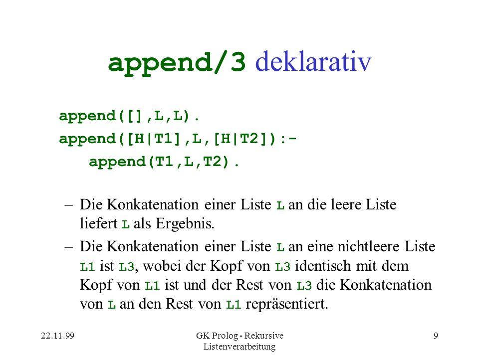 22.11.99GK Prolog - Rekursive Listenverarbeitung 10 append/3 prozedural (0) CALL: append([1,2,3],[4,5,6], _0084) (1) CALL: append( [2,3],[4,5,6], _06F0) (2) CALL: append( [3],[4,5,6], _0830) (3) CALL: append( [],[4,5,6], _0970) (3) EXIT(D): append( [],[4,5,6], [4,5,6]) (2) EXIT(D): append( [3],[4,5,6], [3,4,5,6]) (1) EXIT(D): append( [2,3],[4,5,6], [2,3,4,5,6]) (0) EXIT(D): append([1,2,3],[4,5,6],[1,2,3,4,5,6])