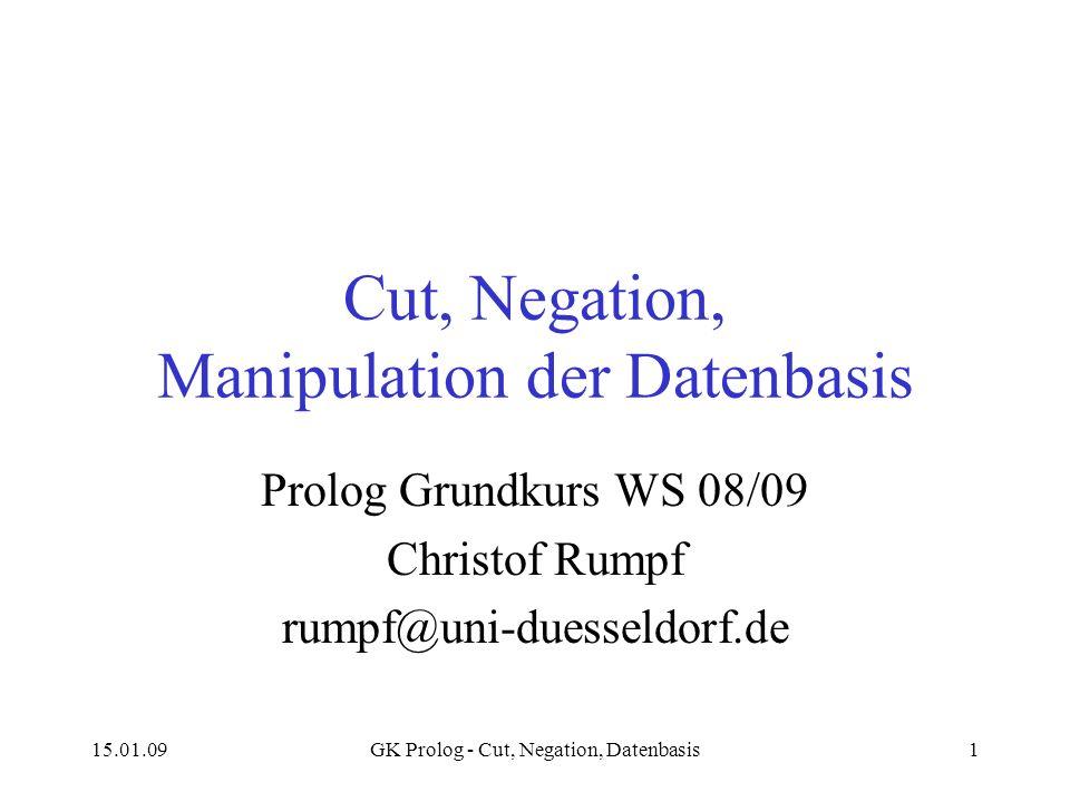 15.01.09GK Prolog - Cut, Negation, Datenbasis1 Cut, Negation, Manipulation der Datenbasis Prolog Grundkurs WS 08/09 Christof Rumpf rumpf@uni-duesseldorf.de