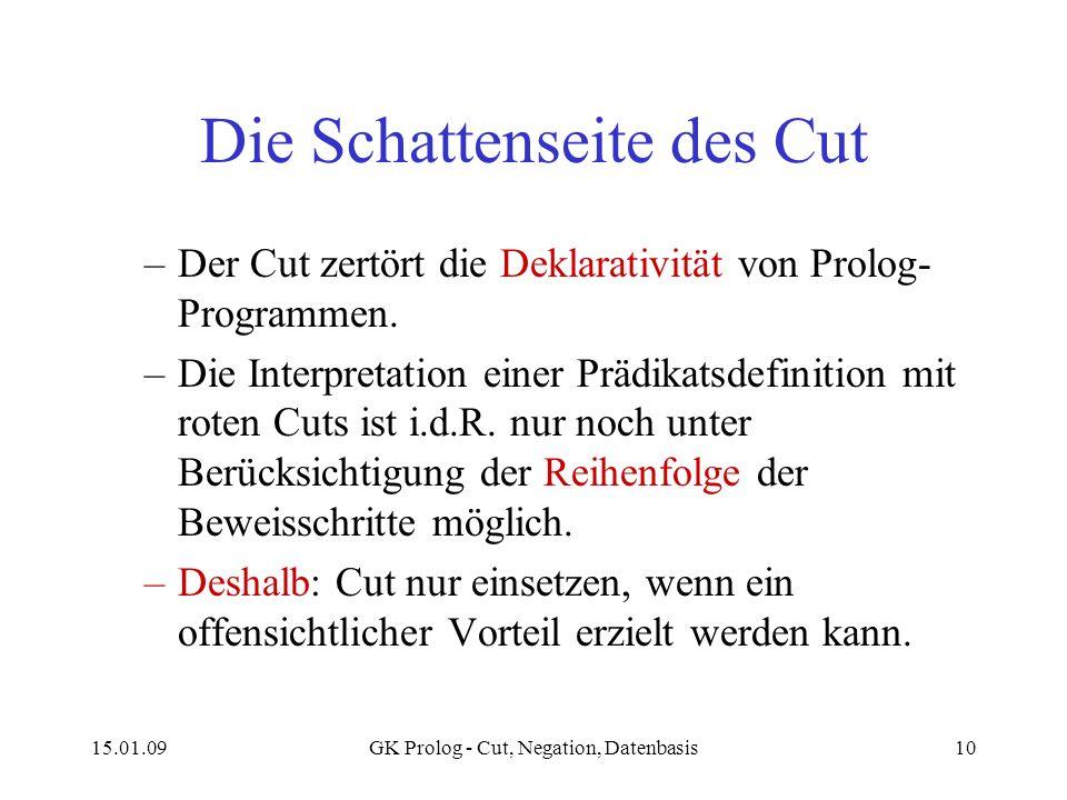 15.01.09GK Prolog - Cut, Negation, Datenbasis10 Die Schattenseite des Cut –Der Cut zertört die Deklarativität von Prolog- Programmen. –Die Interpretat