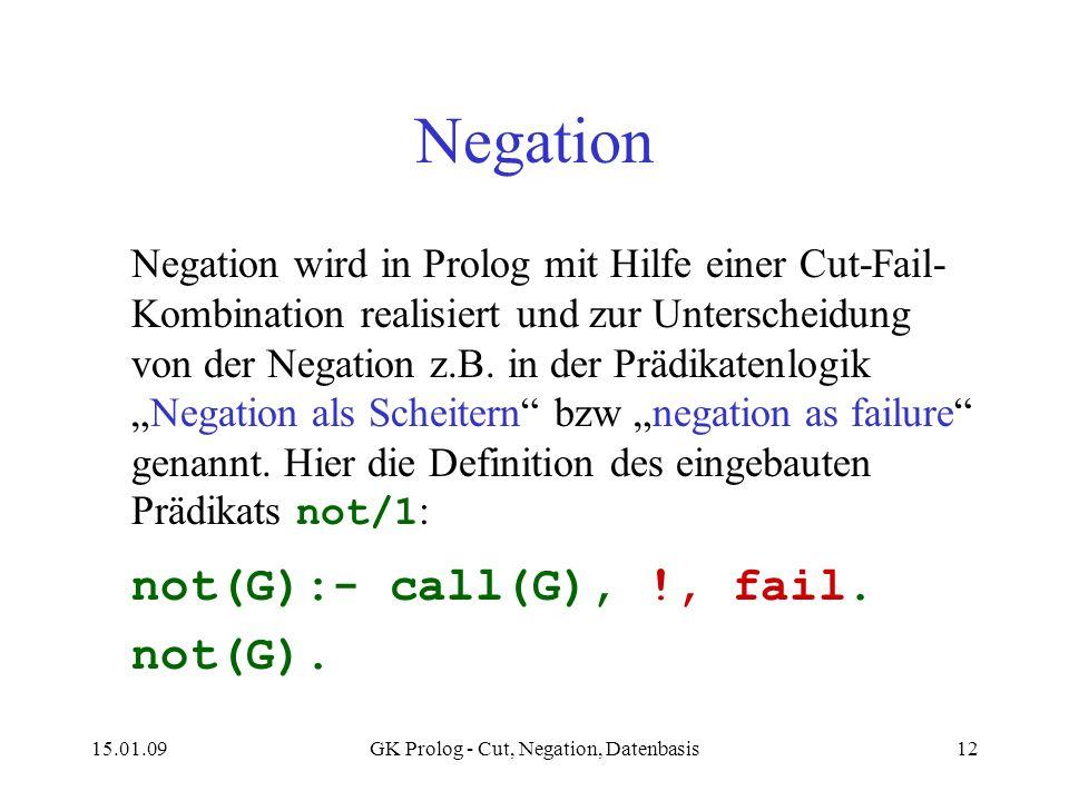 15.01.09GK Prolog - Cut, Negation, Datenbasis12 Negation Negation wird in Prolog mit Hilfe einer Cut-Fail- Kombination realisiert und zur Unterscheidung von der Negation z.B.