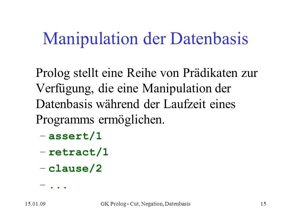 15.01.09GK Prolog - Cut, Negation, Datenbasis15 Manipulation der Datenbasis Prolog stellt eine Reihe von Prädikaten zur Verfügung, die eine Manipulation der Datenbasis während der Laufzeit eines Programms ermöglichen.