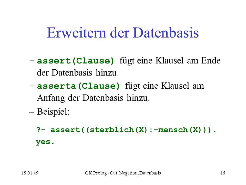 15.01.09GK Prolog - Cut, Negation, Datenbasis16 Erweitern der Datenbasis –assert(Clause) fügt eine Klausel am Ende der Datenbasis hinzu. –asserta(Clau