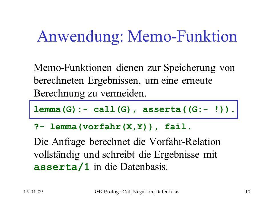 15.01.09GK Prolog - Cut, Negation, Datenbasis17 Anwendung: Memo-Funktion Memo-Funktionen dienen zur Speicherung von berechneten Ergebnissen, um eine erneute Berechnung zu vermeiden.