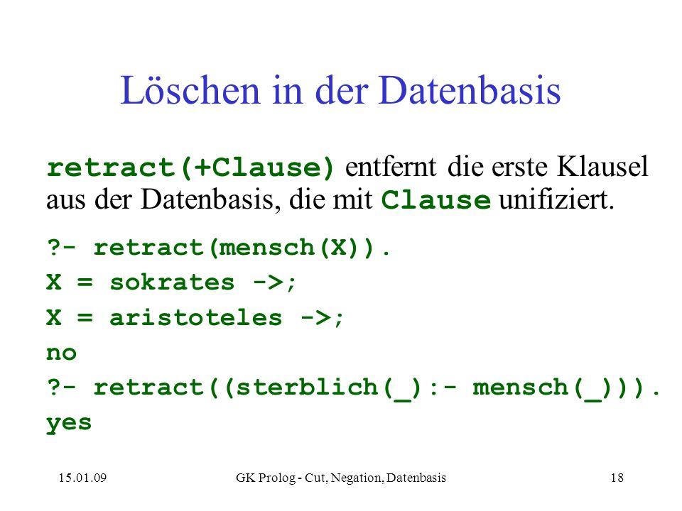 15.01.09GK Prolog - Cut, Negation, Datenbasis18 Löschen in der Datenbasis retract(+Clause) entfernt die erste Klausel aus der Datenbasis, die mit Clau
