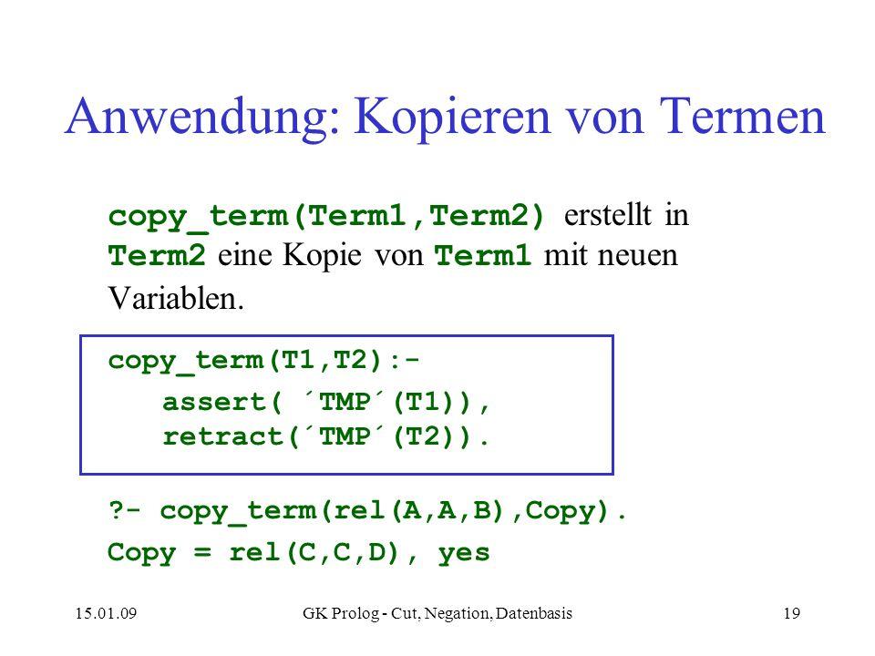 15.01.09GK Prolog - Cut, Negation, Datenbasis19 Anwendung: Kopieren von Termen copy_term(Term1,Term2) erstellt in Term2 eine Kopie von Term1 mit neuen