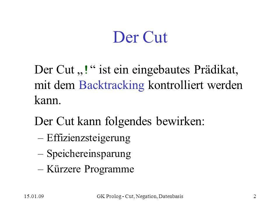15.01.09GK Prolog - Cut, Negation, Datenbasis2 Der Cut Der Cut ! ist ein eingebautes Prädikat, mit dem Backtracking kontrolliert werden kann. Der Cut