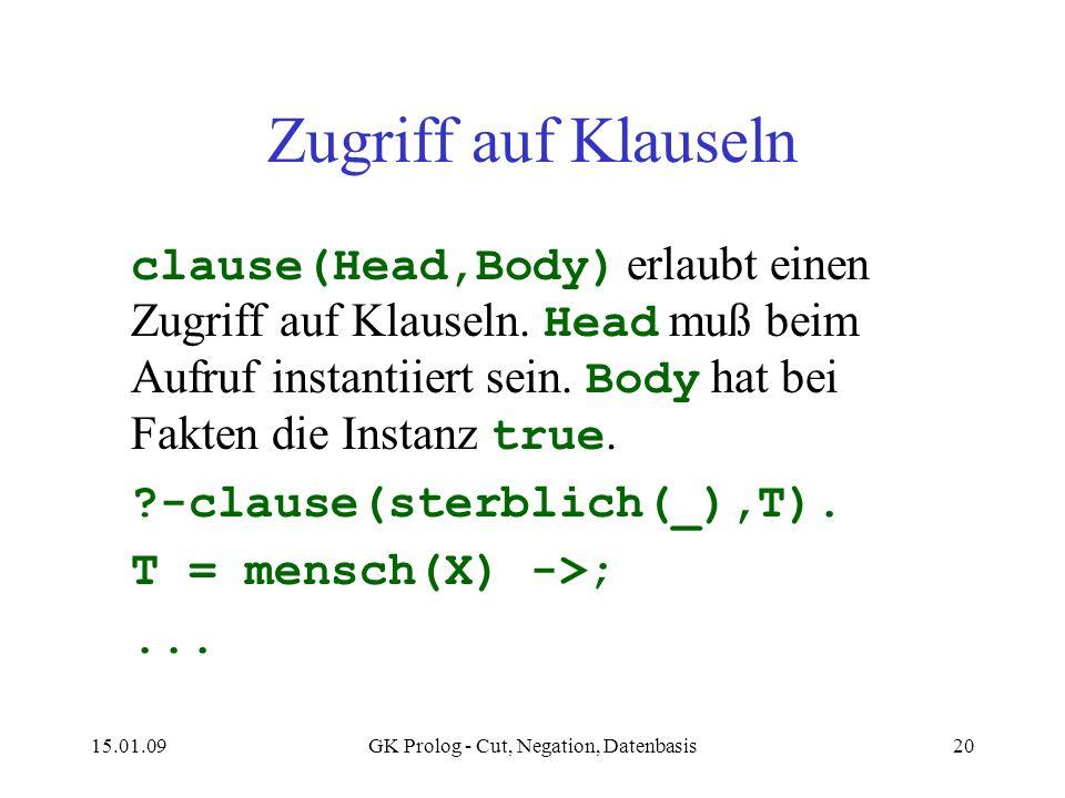 15.01.09GK Prolog - Cut, Negation, Datenbasis20 Zugriff auf Klauseln clause(Head,Body) erlaubt einen Zugriff auf Klauseln. Head muß beim Aufruf instan