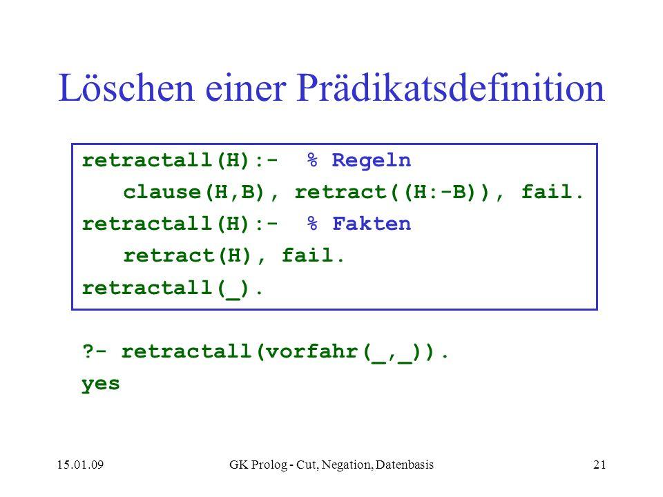 15.01.09GK Prolog - Cut, Negation, Datenbasis21 Löschen einer Prädikatsdefinition retractall(H):- % Regeln clause(H,B), retract((H:-B)), fail. retract