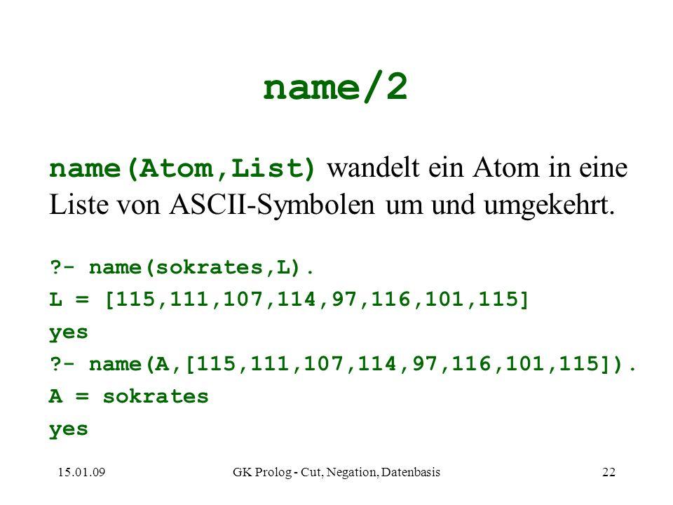 15.01.09GK Prolog - Cut, Negation, Datenbasis22 name/2 name(Atom,List) wandelt ein Atom in eine Liste von ASCII-Symbolen um und umgekehrt.