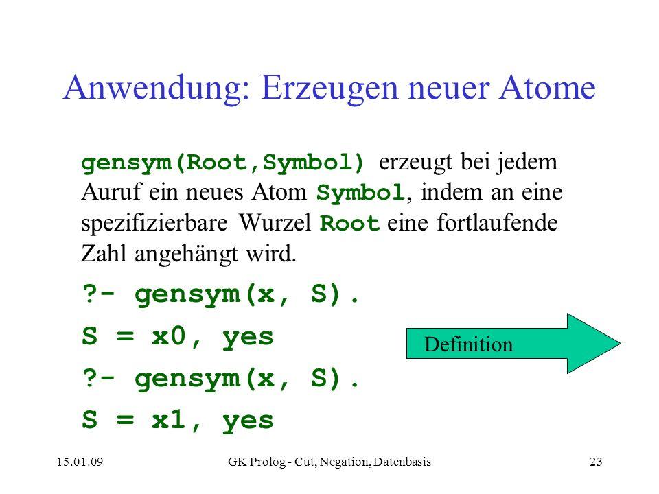 15.01.09GK Prolog - Cut, Negation, Datenbasis23 Anwendung: Erzeugen neuer Atome gensym(Root,Symbol) erzeugt bei jedem Auruf ein neues Atom Symbol, indem an eine spezifizierbare Wurzel Root eine fortlaufende Zahl angehängt wird.